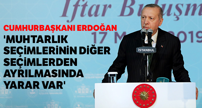 Erdoğan: 'Muhtarlık seçimlerinin diğer seçimlerden ayrılmasında yarar var'