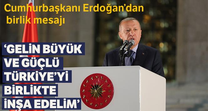 Erdoğan: 'Gelin büyük ve güçlü Türkiye'yi birlikte inşa edelim'