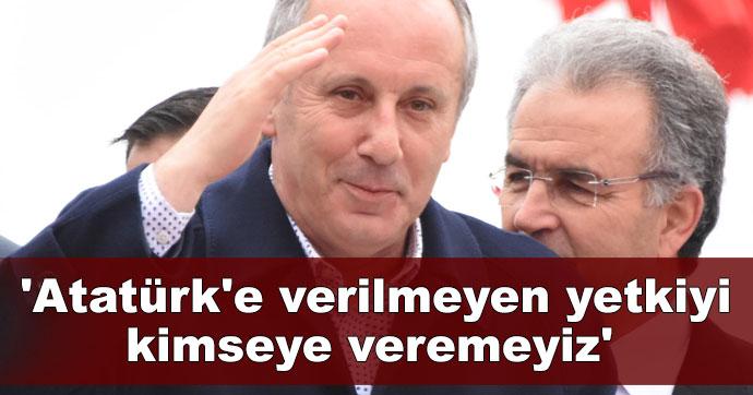 'Atatürk'e verilmeyen yetkiyi kimseye veremeyiz'