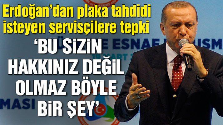 Erdoğan'dan plaka tahdidi isteyen servisçilere tepki