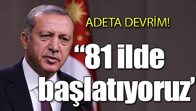 Erdoğan: 81 ilde başlatıyoruz