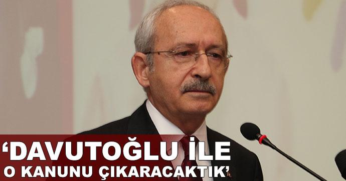 Kılıçdaroğlu: Davutoğlu ile o kanunu çıkaracaktık