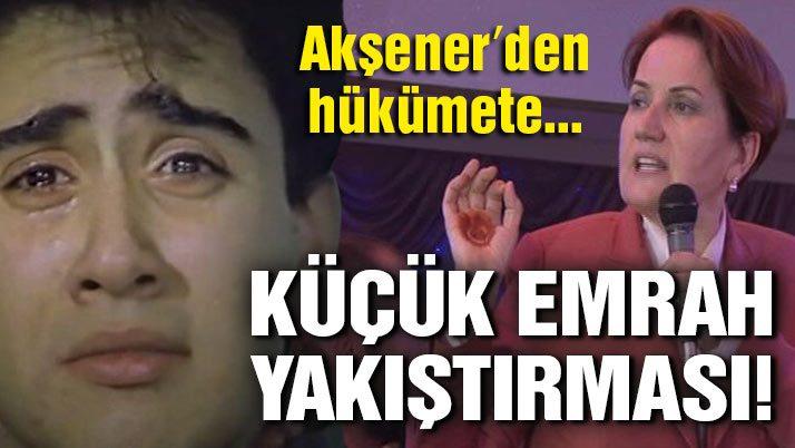 Meral Akşener'den hükümete Küçük Emrah yakıştırması!