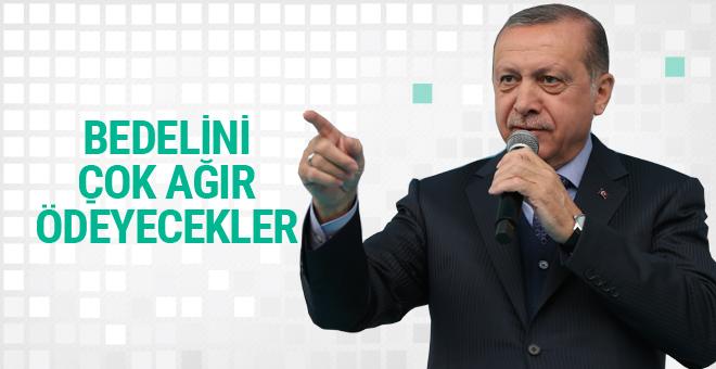 Erdoğan: Bedelini ağır ödeyecekler!