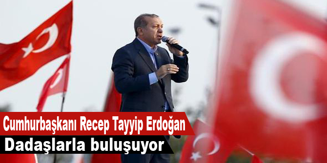 Cumhurbaşkanı Recep Tayyip Erdoğan Dadaşlarla buluşuyor
