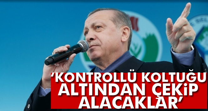 Erdoğan: Kontrollü koltuğu altından çekip alacaklar