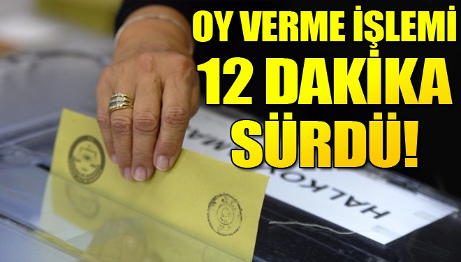 Oy verme işlemi 12 dakika sürdü