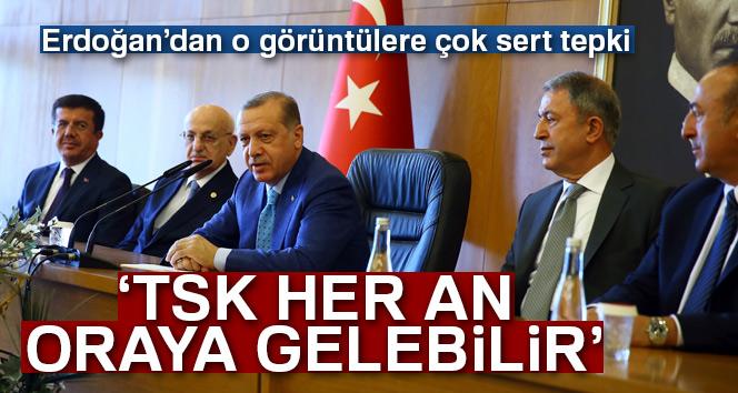 Erdoğan: 'TSK her an buralara gelebilir'