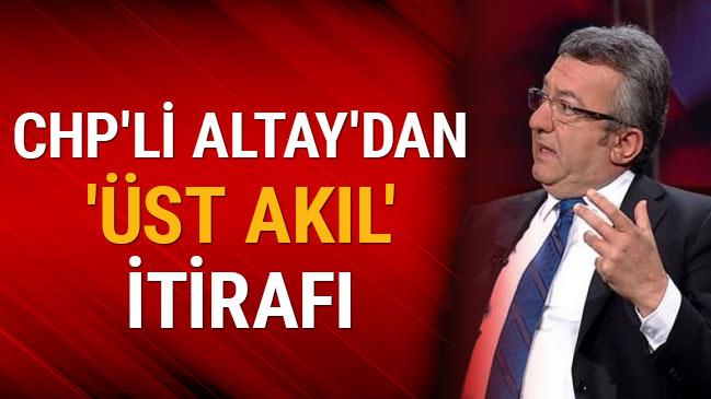 CHP'li Altay'dan 'üst akıl' itirafı