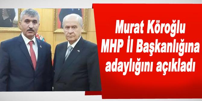 Murat Köroğlu, MHP İl Başkanlığına adaylığını açıkladı
