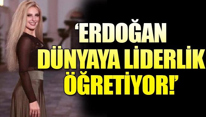 'Erdoğan dünyaya liderlik öğretiyor!'
