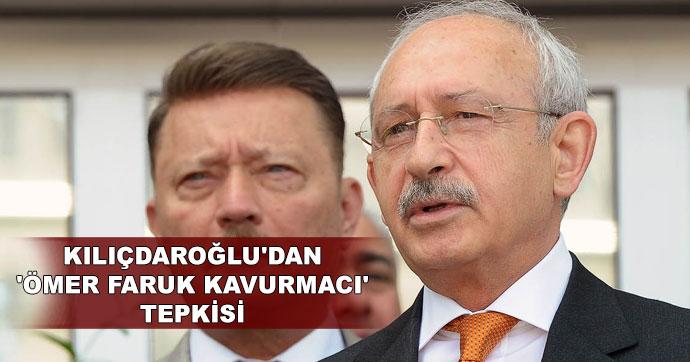 Kılıçdaroğlu'dan 'Ömer Faruk Kavurmacı' tepkisi
