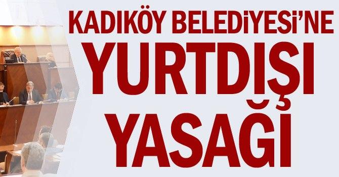 Kadıköy Belediyesi'ne yurtdışı yasağı
