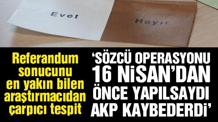 'Sözcü operasyonu 16 Nisan'dan önce yapılsaydı AKP kaybederdi'