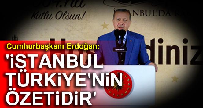 Erdoğan: 'İstanbul, Türkiye'nin özetidir'