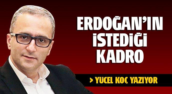 Erdoğan'ın istediği kadro