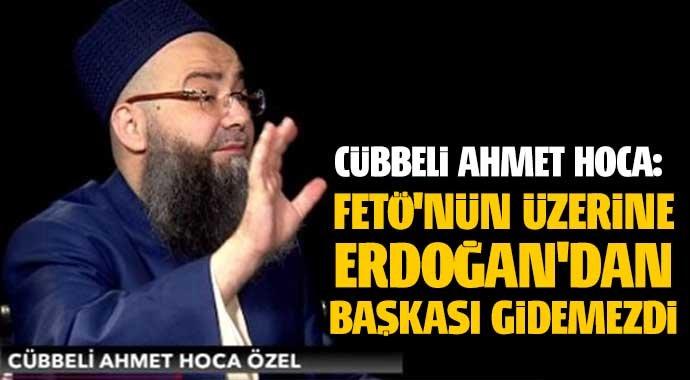 Ahmet Hoca: FETÖ'nün üzerine Erdoğan'dan başkası gidemezdi