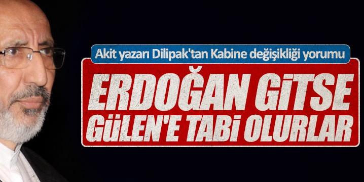 """Dilipak: """"Erdoğan gitse Gülen'e tabi olurlar"""