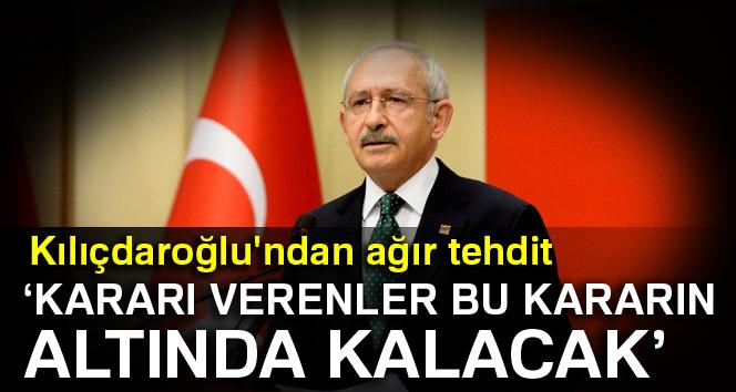 Kılıçdaroğlu: Kararı verenler bu kararın altında kalacak