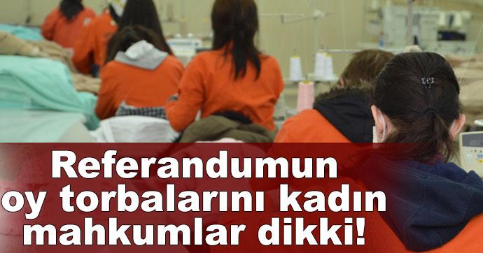 Referandumun oy torbalarını kadın mahkumlar dikki