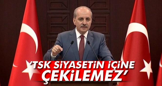 Kurtulmuş: TSK siyasetin içine çekilemez