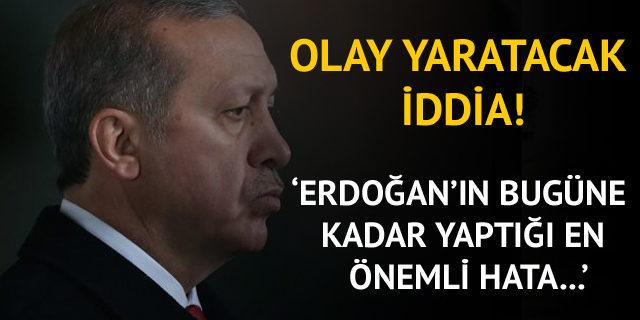 'Erdoğan'ın bugüne kadar yaptığı en önemli hata oldu'