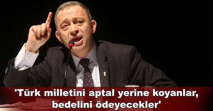 'Türk milletini aptal yerine koyanlar, bedelini ödeyecekler'