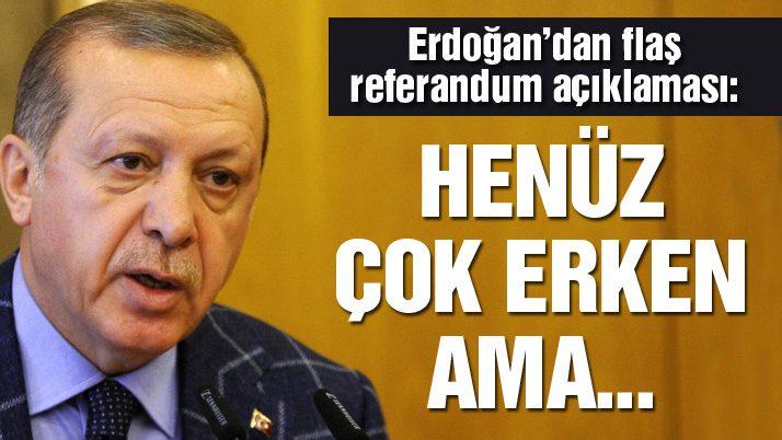 Erdoğan: Referandum tahmini için henüz erken