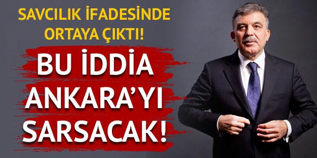 Gül'le ilgili Ankara'yı sarsacak savcılık ifadesi