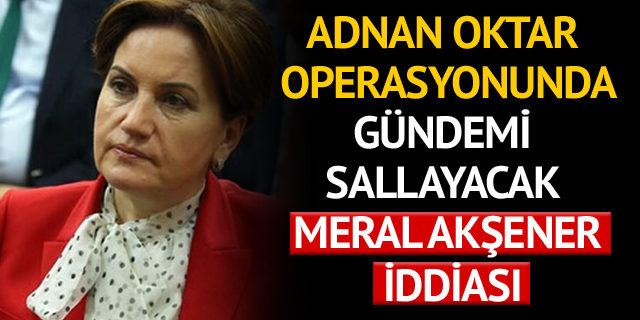 Adnan Oktar operasyonunda gündemi sallayacak Meral Akşener iddiası