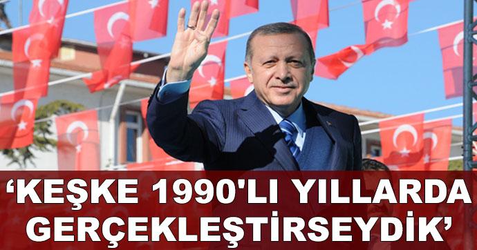 Erdoğan: Keşke 1990'lı yıllarda gerçekleştirseydik